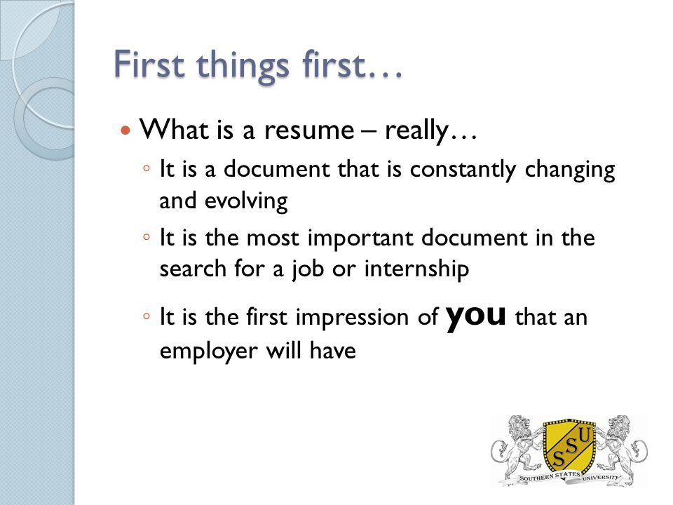 First things first… What is a resume – really… ◦ It is a document that is constantly changing and evolving ◦ It is the most important document in the search for a job or internship ◦ It is the first impression of you that an employer will have