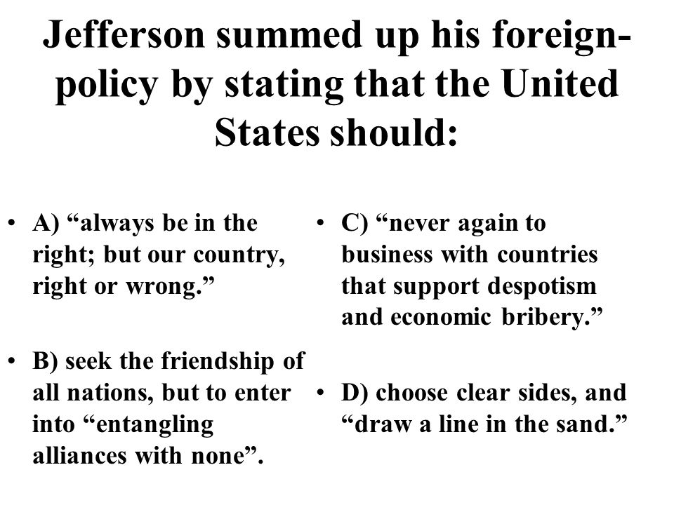 Jefferson summed up his foreign- policy by stating that the United States should: A) always be in the right; but our country, right or wrong. B) seek the friendship of all nations, but to enter into entangling alliances with none .