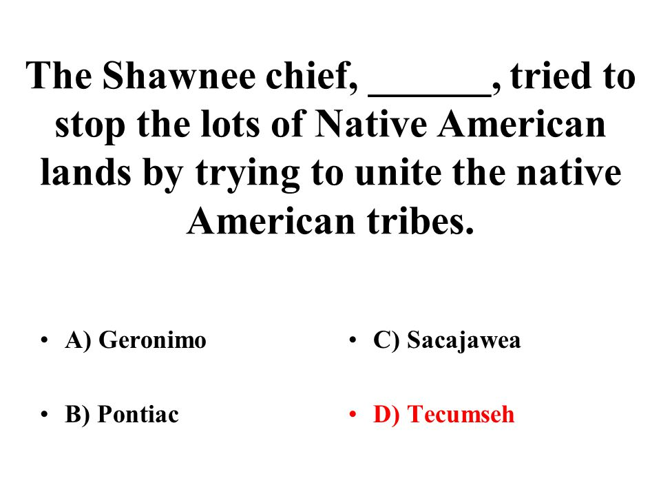 The Shawnee chief, ______, tried to stop the lots of Native American lands by trying to unite the native American tribes.