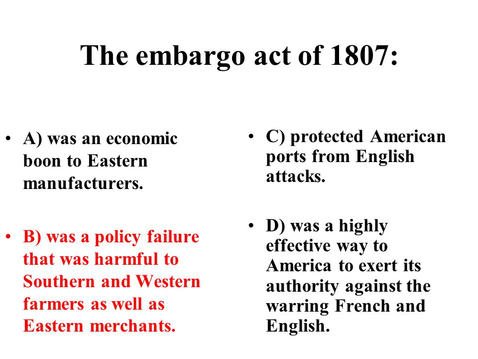 The embargo act of 1807: A) was an economic boon to Eastern manufacturers.