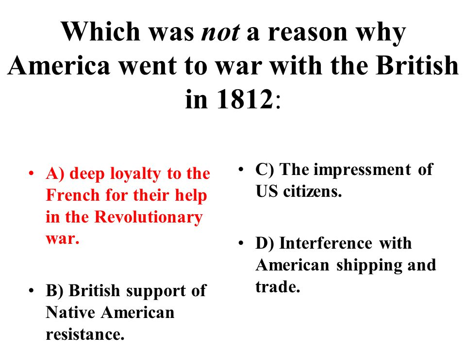 Which was not a reason why America went to war with the British in 1812: A) deep loyalty to the French for their help in the Revolutionary war.