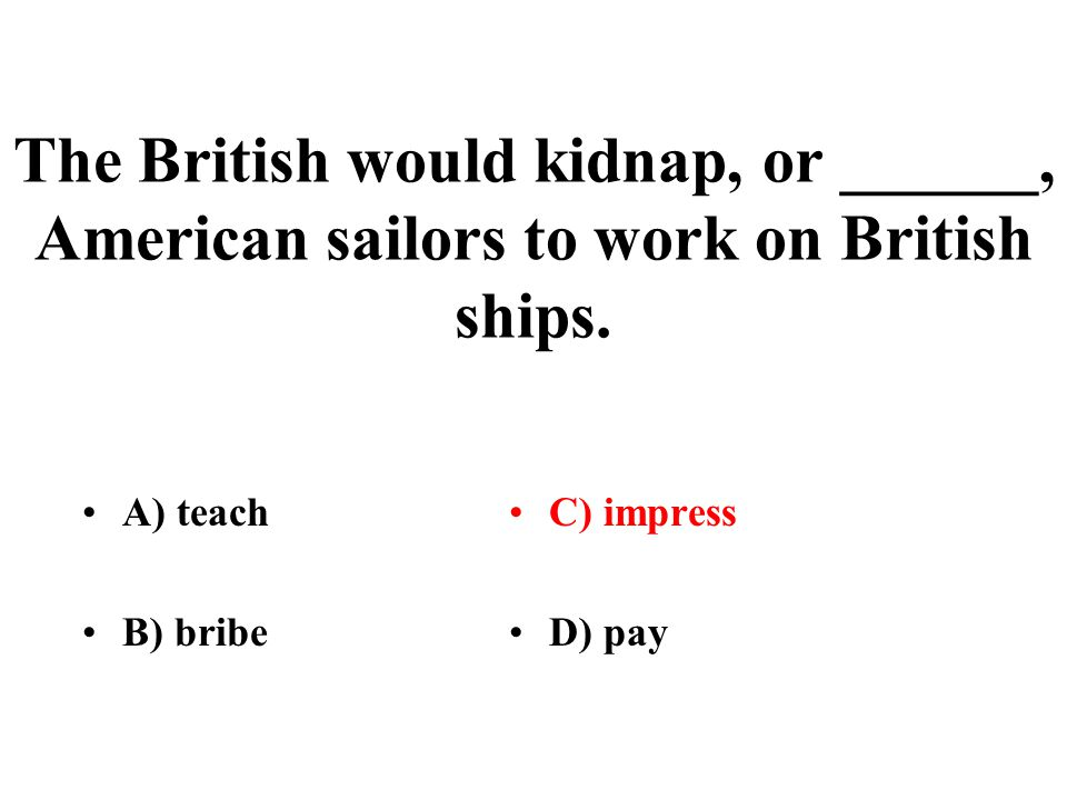 The British would kidnap, or ______, American sailors to work on British ships.