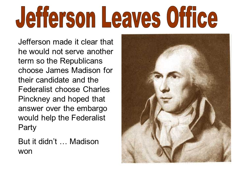 Jefferson made it clear that he would not serve another term so the Republicans choose James Madison for their candidate and the Federalist choose Charles Pinckney and hoped that answer over the embargo would help the Federalist Party But it didn't … Madison won