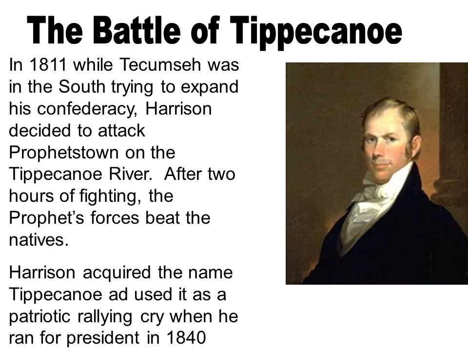 In 1811 while Tecumseh was in the South trying to expand his confederacy, Harrison decided to attack Prophetstown on the Tippecanoe River.