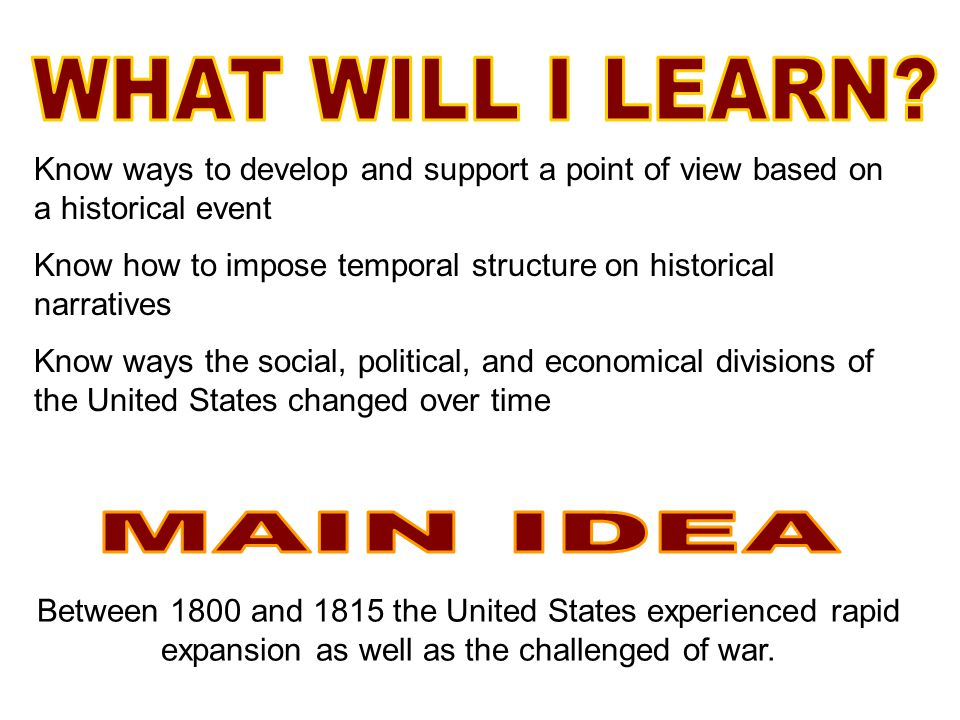 Know ways to develop and support a point of view based on a historical event Know how to impose temporal structure on historical narratives Know ways the social, political, and economical divisions of the United States changed over time Between 1800 and 1815 the United States experienced rapid expansion as well as the challenged of war.