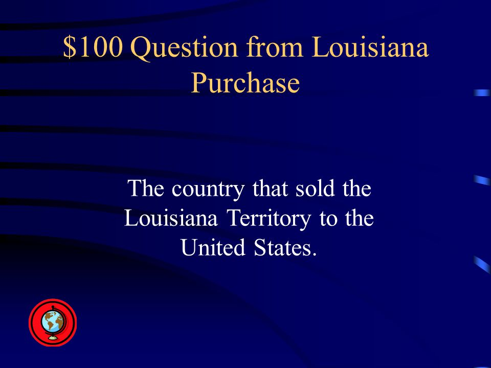 $100 Question from Louisiana Purchase The country that sold the Louisiana Territory to the United States.