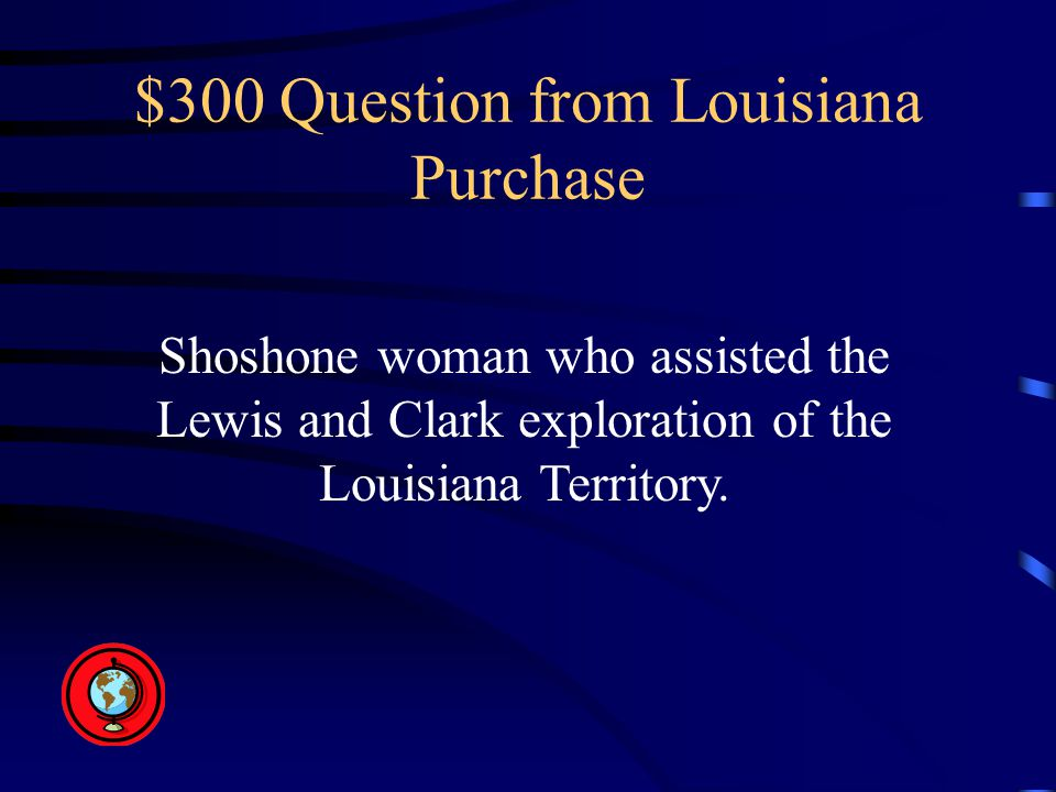 $300 Question from Louisiana Purchase Shoshone woman who assisted the Lewis and Clark exploration of the Louisiana Territory.