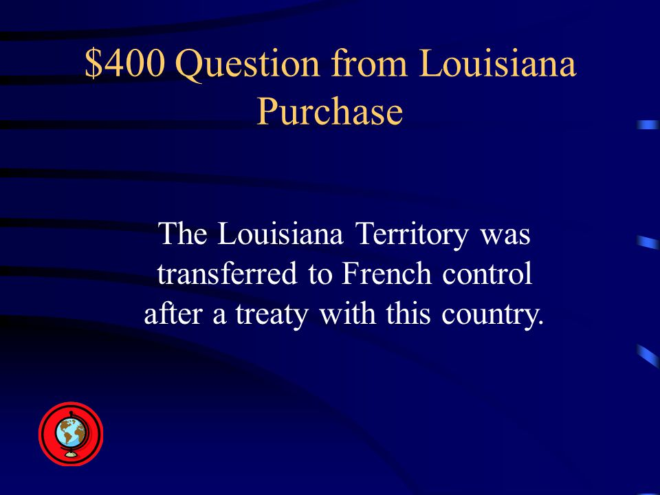 $400 Question from Louisiana Purchase The Louisiana Territory was transferred to French control after a treaty with this country.