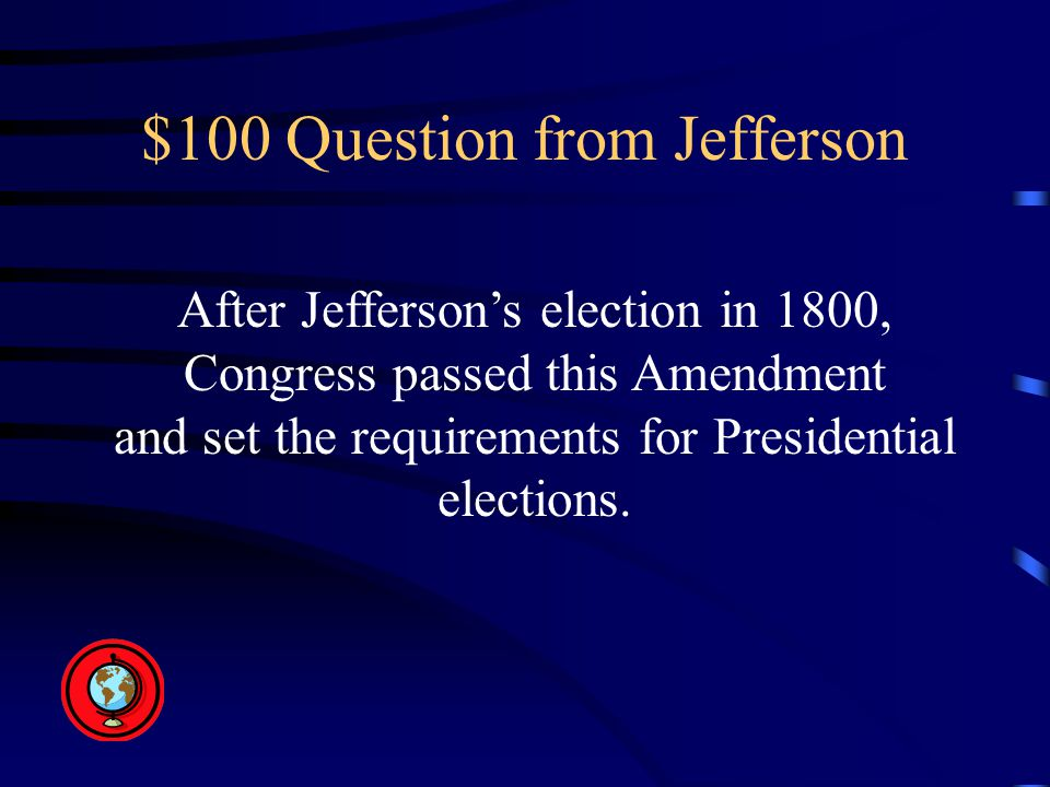 $100 Question from Jefferson After Jefferson's election in 1800, Congress passed this Amendment and set the requirements for Presidential elections.