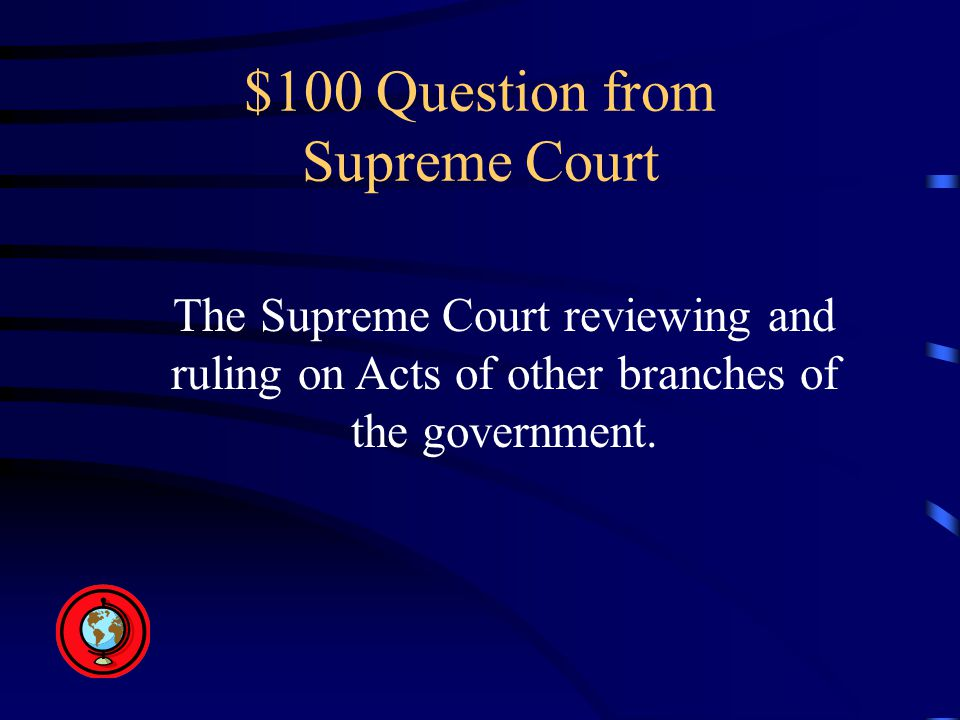 $100 Question from Supreme Court The Supreme Court reviewing and ruling on Acts of other branches of the government.