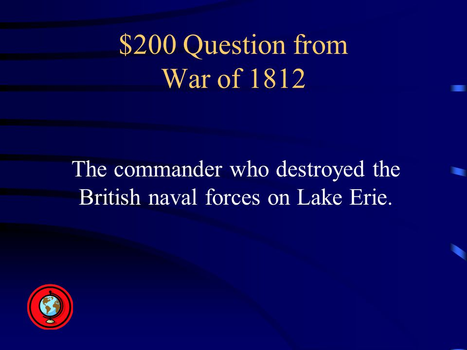 $200 Question from War of 1812 The commander who destroyed the British naval forces on Lake Erie.