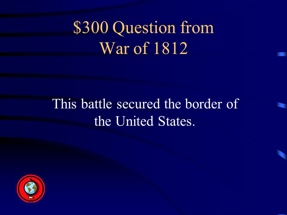 $300 Question from War of 1812 This battle secured the border of the United States.