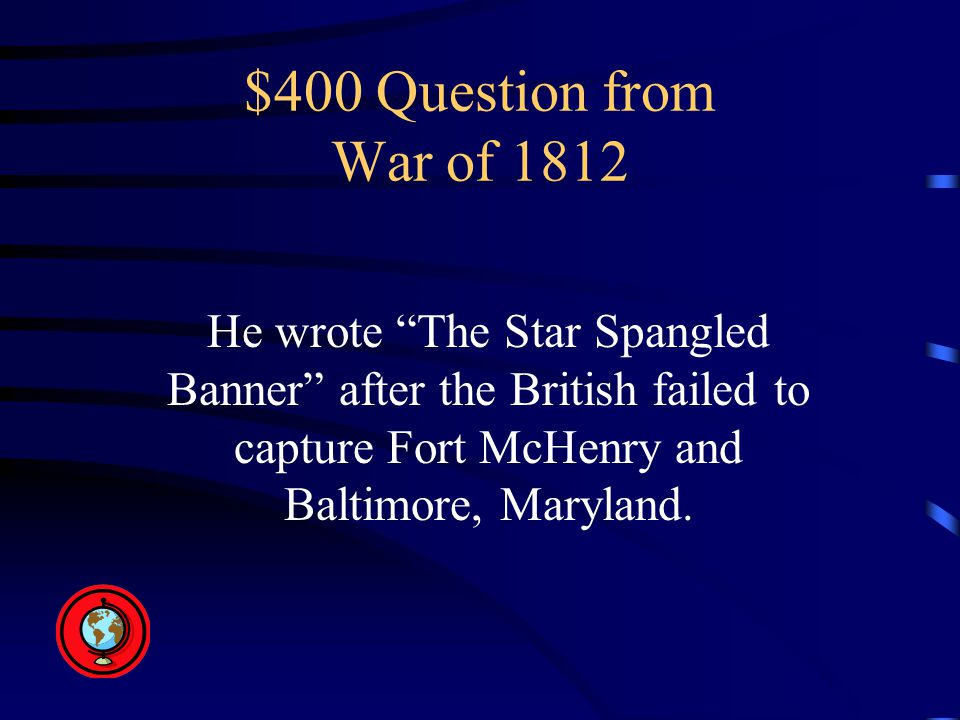 $400 Question from War of 1812 He wrote The Star Spangled Banner after the British failed to capture Fort McHenry and Baltimore, Maryland.