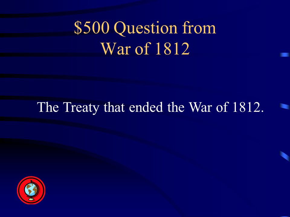 $500 Question from War of 1812 The Treaty that ended the War of 1812.