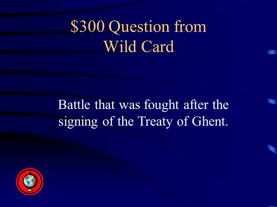 $300 Question from Wild Card Battle that was fought after the signing of the Treaty of Ghent.