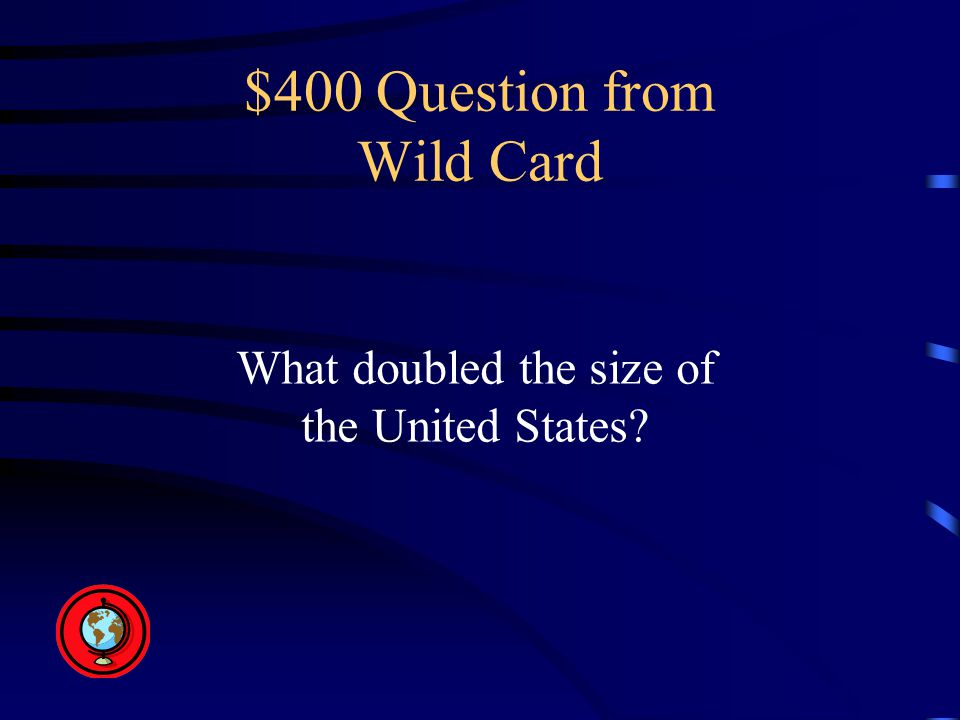 $400 Question from Wild Card What doubled the size of the United States
