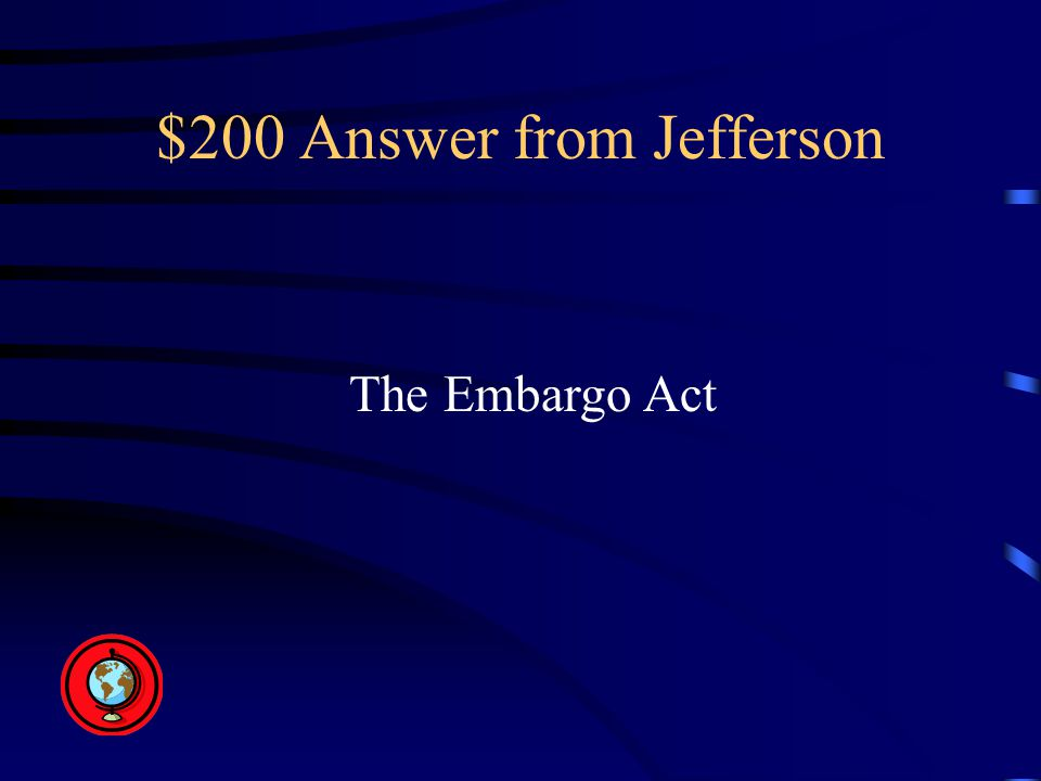$200 Answer from Jefferson The Embargo Act