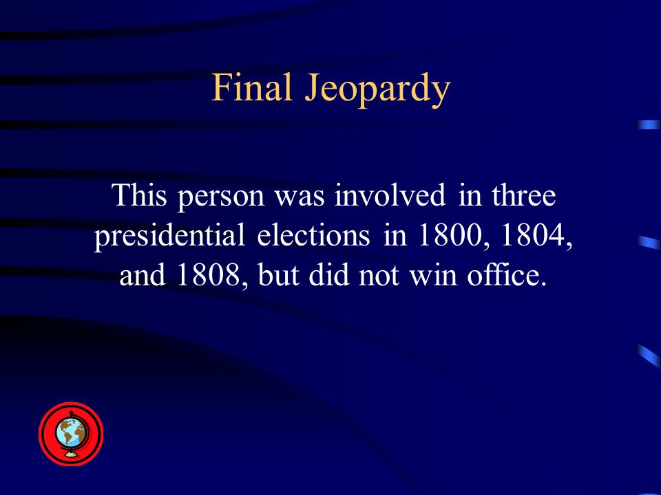 Final Jeopardy This person was involved in three presidential elections in 1800, 1804, and 1808, but did not win office.