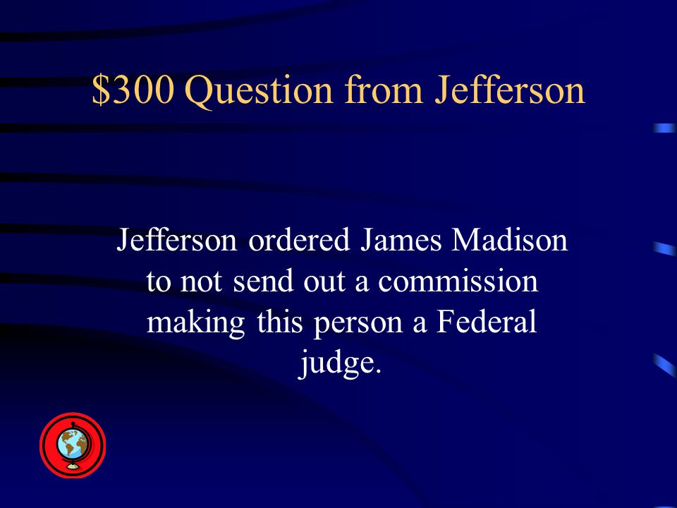 $300 Question from Jefferson Jefferson ordered James Madison to not send out a commission making this person a Federal judge.