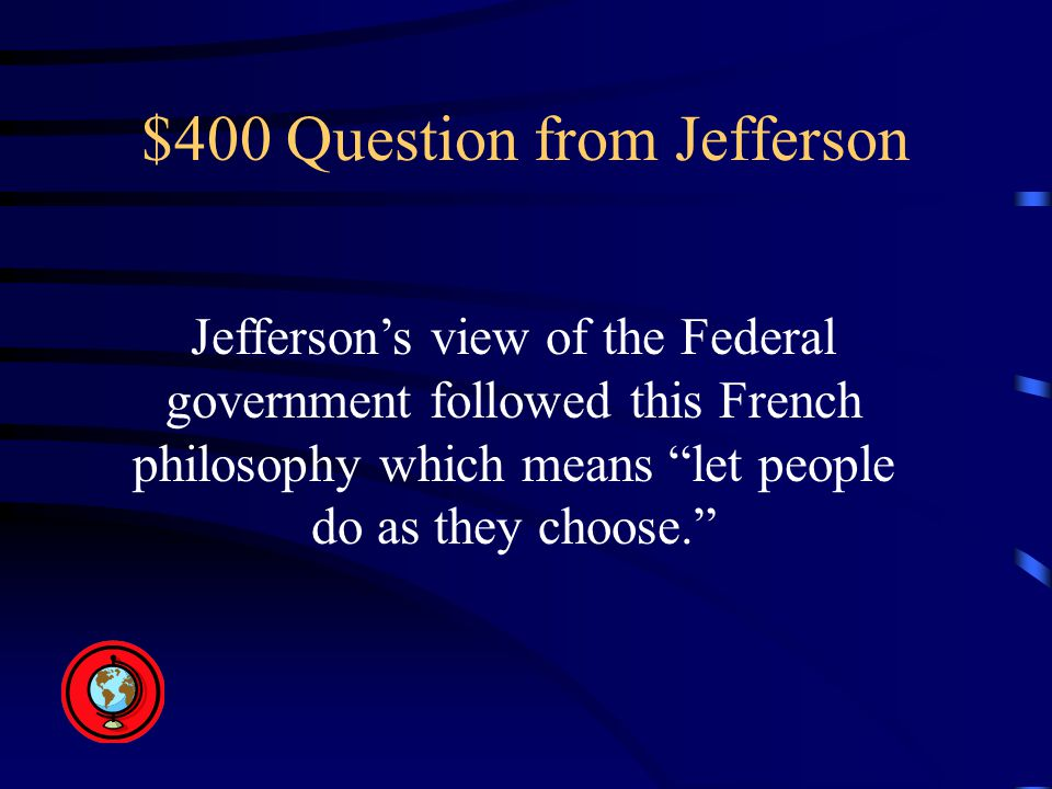 $400 Question from Jefferson Jefferson's view of the Federal government followed this French philosophy which means let people do as they choose.
