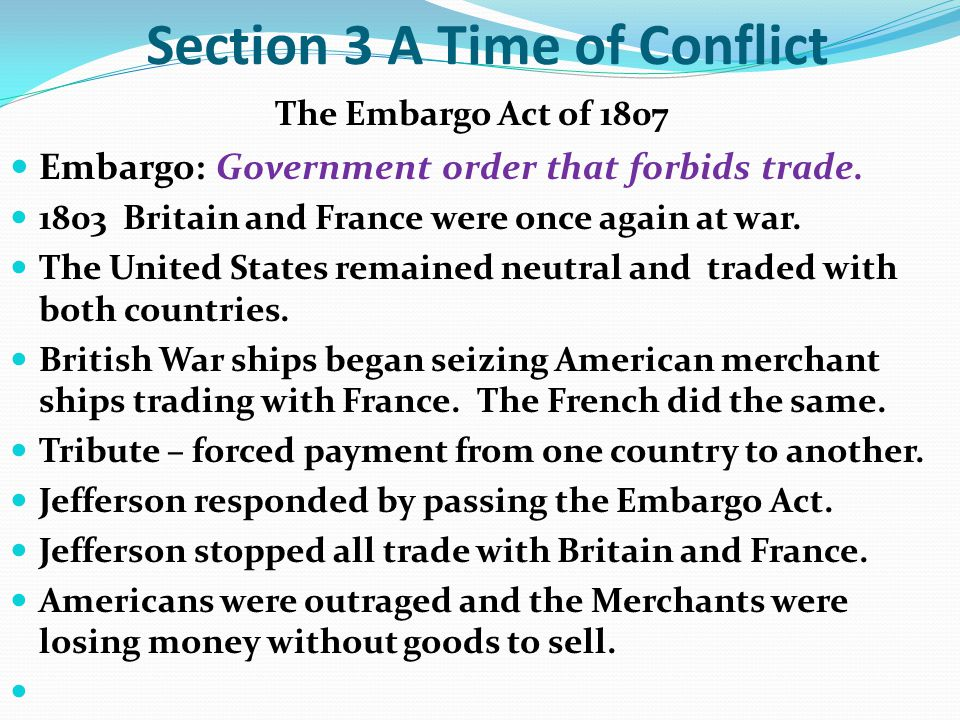 Section 3 A Time of Conflict The Embargo Act of 1807 Embargo: Government order that forbids trade.