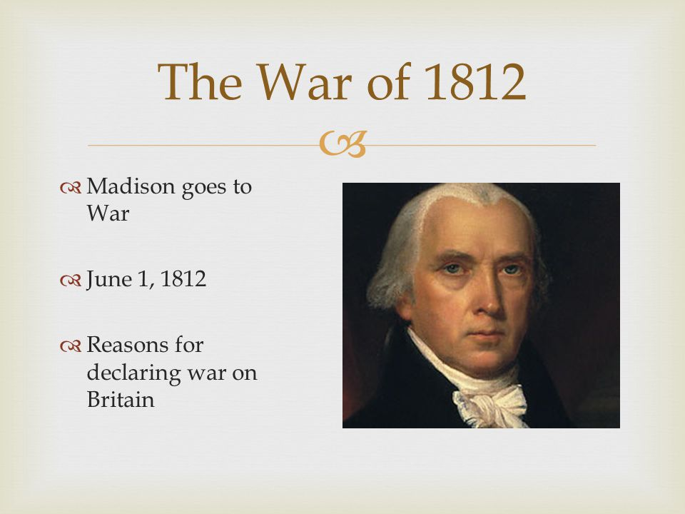   Madison goes to War  June 1, 1812  Reasons for declaring war on Britain The War of 1812