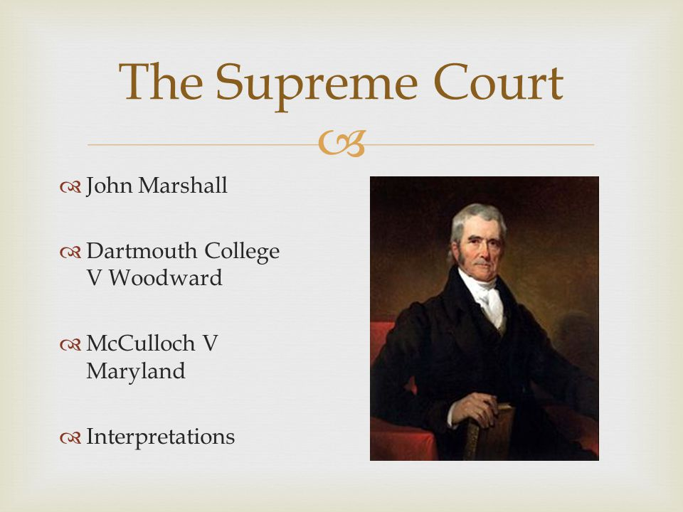   John Marshall  Dartmouth College V Woodward  McCulloch V Maryland  Interpretations The Supreme Court