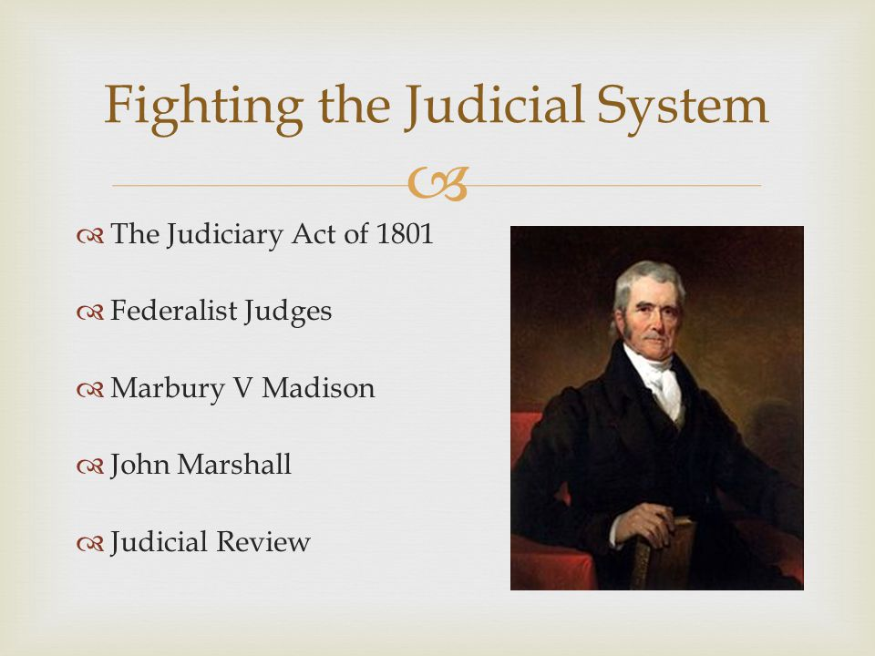   The Judiciary Act of 1801  Federalist Judges  Marbury V Madison  John Marshall  Judicial Review Fighting the Judicial System