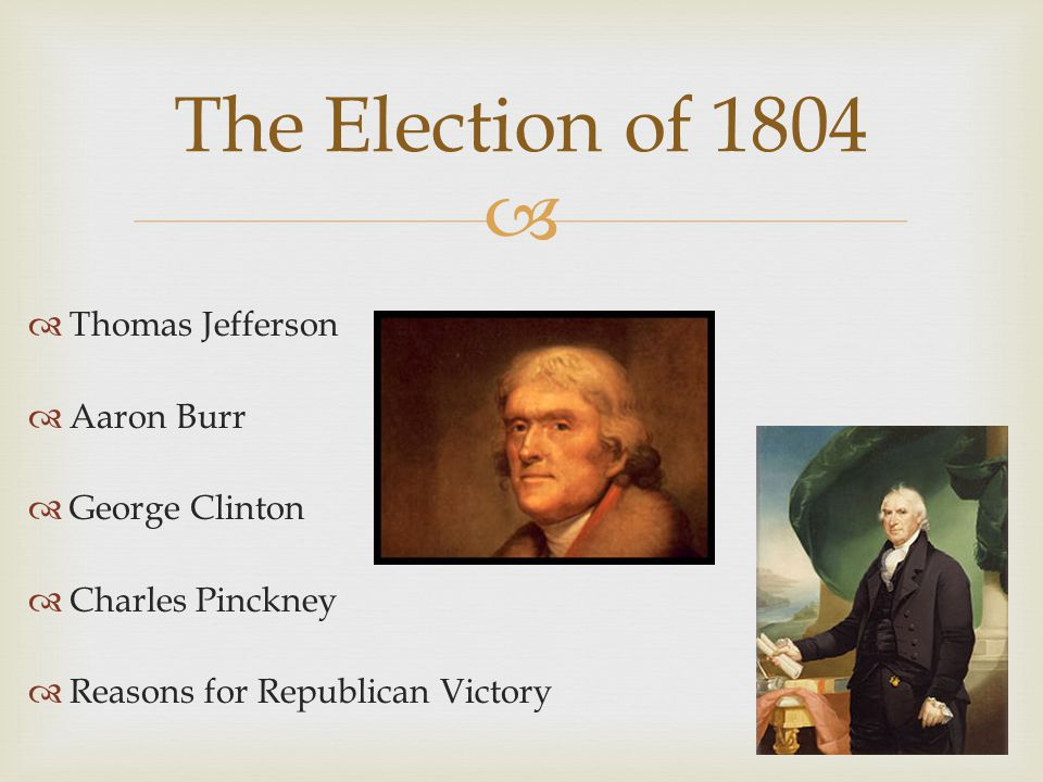   Thomas Jefferson  Aaron Burr  George Clinton  Charles Pinckney  Reasons for Republican Victory The Election of 1804