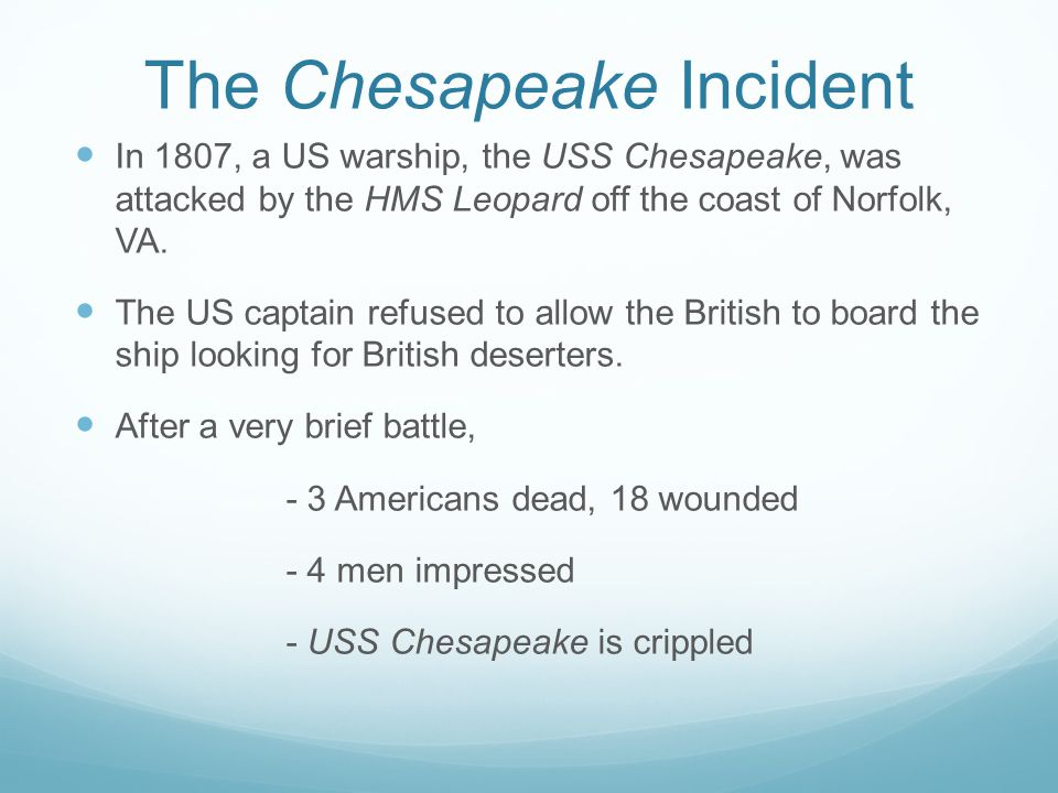 The Chesapeake Incident In 1807, a US warship, the USS Chesapeake, was attacked by the HMS Leopard off the coast of Norfolk, VA.