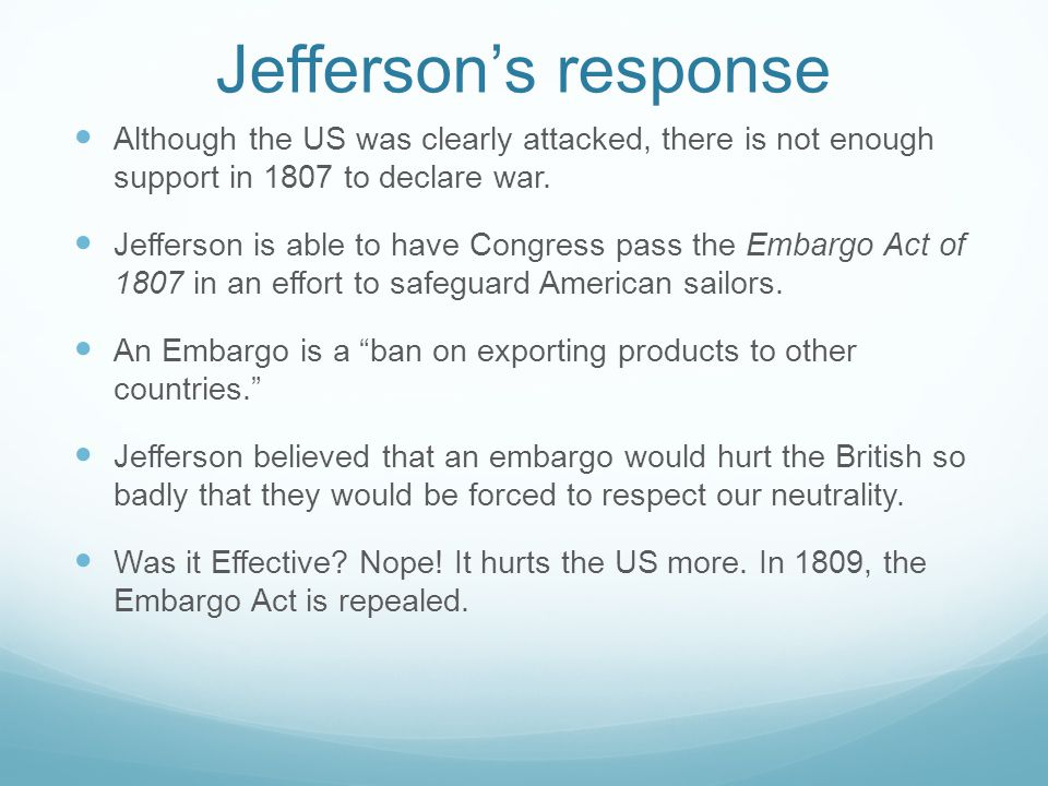 Jefferson's response Although the US was clearly attacked, there is not enough support in 1807 to declare war.