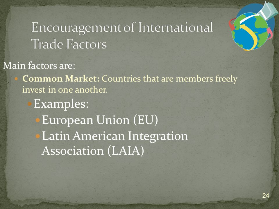 24 Main factors are: Common Market: Countries that are members freely invest in one another.