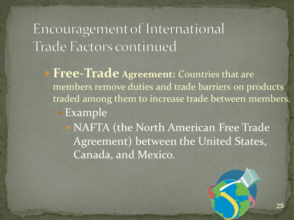25 Free-Trade Agreement: Countries that are members remove duties and trade barriers on products traded among them to increase trade between members.