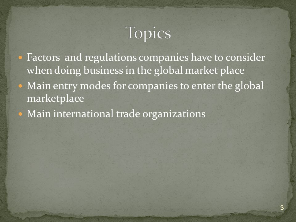 Factors and regulations companies have to consider when doing business in the global market place Main entry modes for companies to enter the global marketplace Main international trade organizations 3
