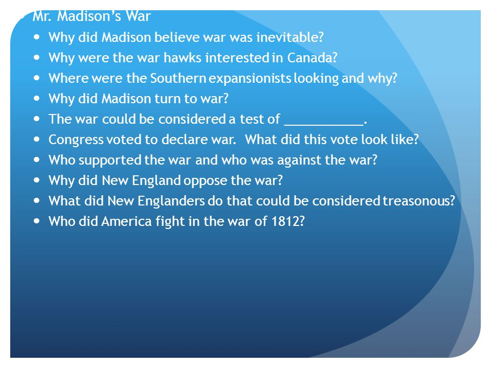 Mr. Madison's War Why did Madison believe war was inevitable.
