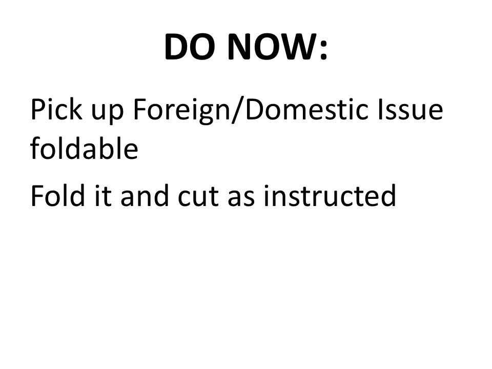DO NOW: Pick up Foreign/Domestic Issue foldable Fold it and cut as instructed