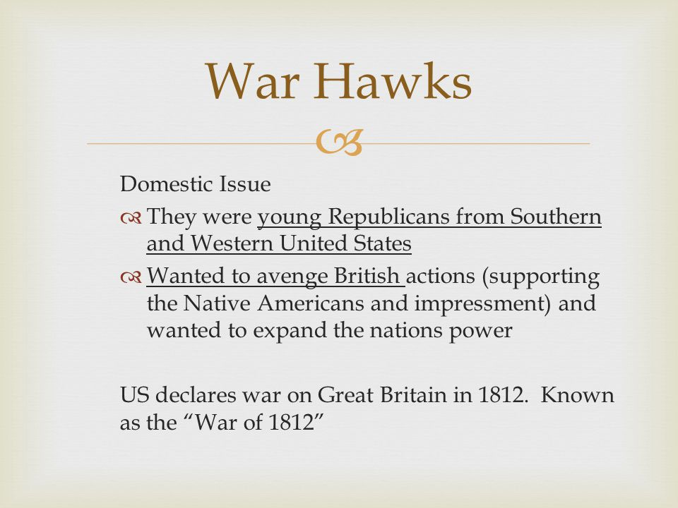  Domestic Issue  They were young Republicans from Southern and Western United States  Wanted to avenge British actions (supporting the Native Americans and impressment) and wanted to expand the nations power US declares war on Great Britain in 1812.