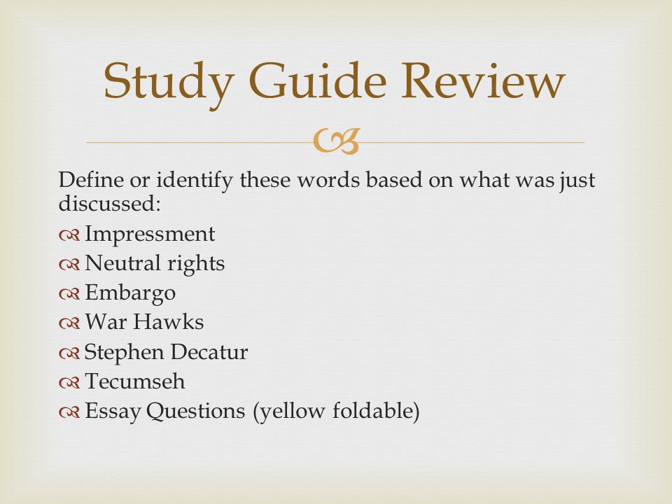  Define or identify these words based on what was just discussed:  Impressment  Neutral rights  Embargo  War Hawks  Stephen Decatur  Tecumseh  Essay Questions (yellow foldable) Study Guide Review
