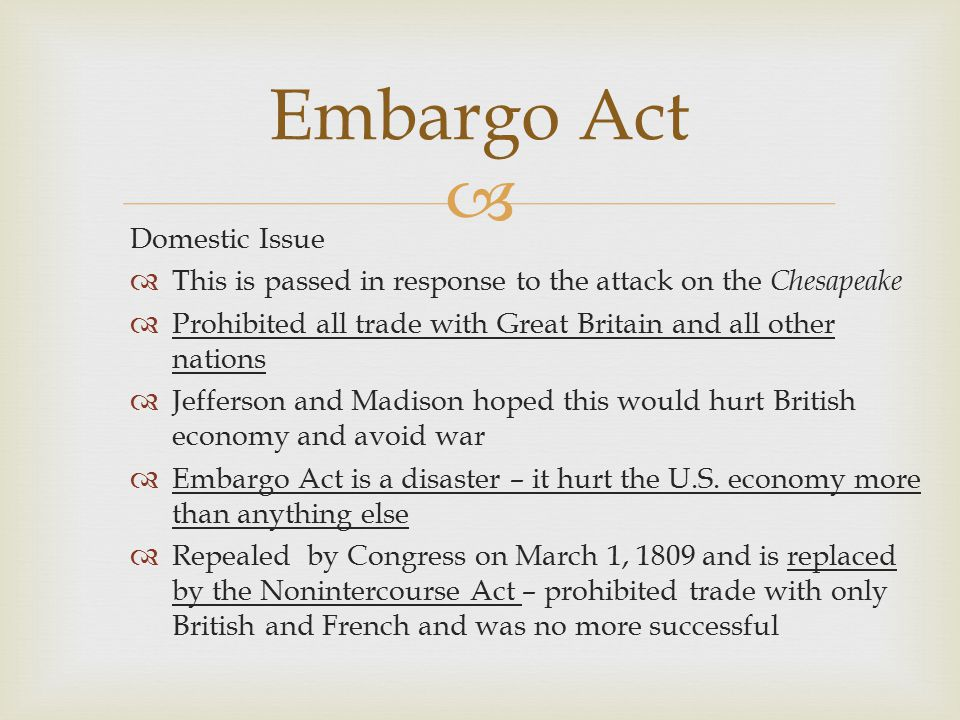  Domestic Issue  This is passed in response to the attack on the Chesapeake  Prohibited all trade with Great Britain and all other nations  Jefferson and Madison hoped this would hurt British economy and avoid war  Embargo Act is a disaster – it hurt the U.S.