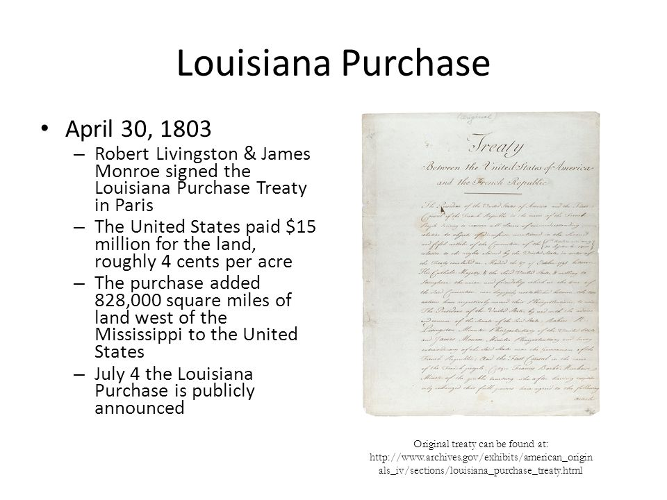 Louisiana Purchase April 30, 1803 – Robert Livingston & James Monroe signed the Louisiana Purchase Treaty in Paris – The United States paid $15 million for the land, roughly 4 cents per acre – The purchase added 828,000 square miles of land west of the Mississippi to the United States – July 4 the Louisiana Purchase is publicly announced Original treaty can be found at:   als_iv/sections/louisiana_purchase_treaty.html