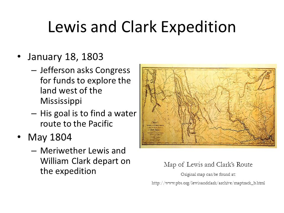 Lewis and Clark Expedition January 18, 1803 – Jefferson asks Congress for funds to explore the land west of the Mississippi – His goal is to find a water route to the Pacific May 1804 – Meriwether Lewis and William Clark depart on the expedition Map of Lewis and Clark's Route Original map can be found at: