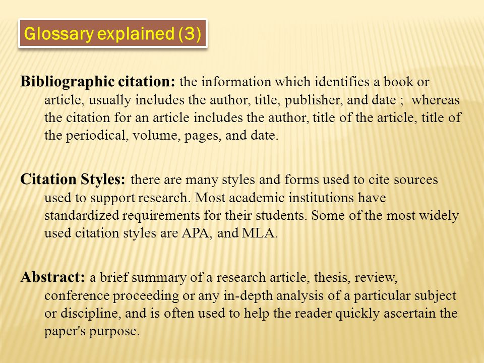 Glossary explained (3) Bibliographic citation: the information which identifies a book or article, usually includes the author, title, publisher, and date ; whereas the citation for an article includes the author, title of the article, title of the periodical, volume, pages, and date.