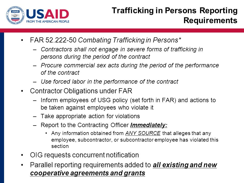 Trafficking in Persons Reporting Requirements FAR Combating Trafficking in Persons* –Contractors shall not engage in severe forms of trafficking in persons during the period of the contract –Procure commercial sex acts during the period of the performance of the contract –Use forced labor in the performance of the contract Contractor Obligations under FAR –Inform employees of USG policy (set forth in FAR) and actions to be taken against employees who violate it –Take appropriate action for violations –Report to the Contracting Officer Immediately: Any information obtained from ANY SOURCE that alleges that any employee, subcontractor, or subcontractor employee has violated this section OIG requests concurrent notification Parallel reporting requirements added to all existing and new cooperative agreements and grants