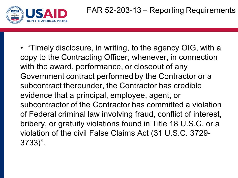 Timely disclosure, in writing, to the agency OIG, with a copy to the Contracting Officer, whenever, in connection with the award, performance, or closeout of any Government contract performed by the Contractor or a subcontract thereunder, the Contractor has credible evidence that a principal, employee, agent, or subcontractor of the Contractor has committed a violation of Federal criminal law involving fraud, conflict of interest, bribery, or gratuity violations found in Title 18 U.S.C.