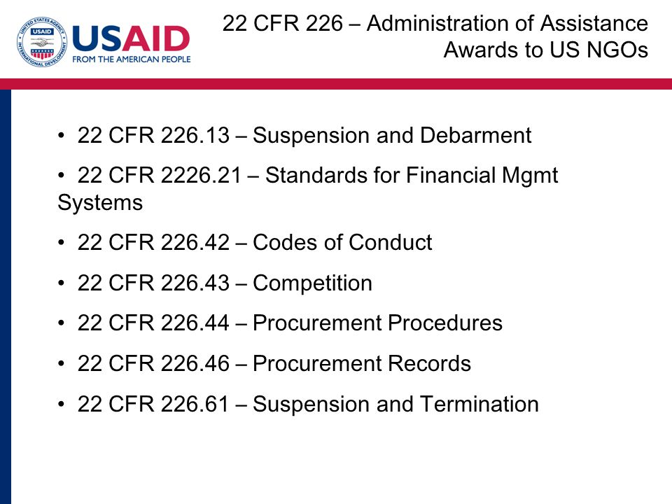 22 CFR – Suspension and Debarment 22 CFR – Standards for Financial Mgmt Systems 22 CFR – Codes of Conduct 22 CFR – Competition 22 CFR – Procurement Procedures 22 CFR – Procurement Records 22 CFR – Suspension and Termination 22 CFR 226 – Administration of Assistance Awards to US NGOs