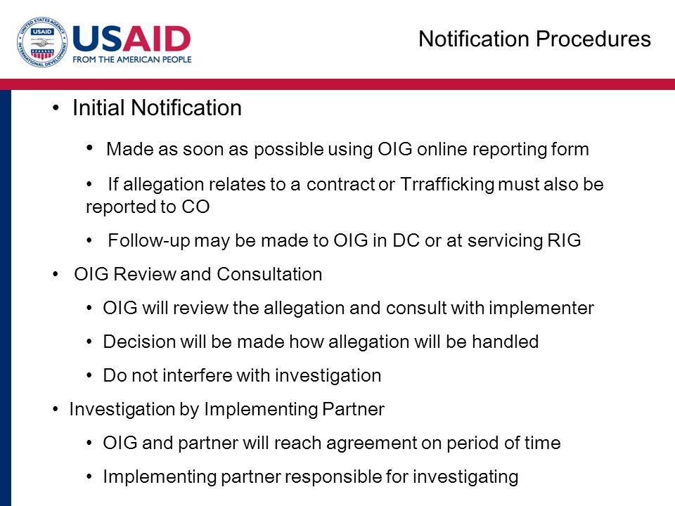 Initial Notification Made as soon as possible using OIG online reporting form If allegation relates to a contract or Trrafficking must also be reported to CO Follow-up may be made to OIG in DC or at servicing RIG OIG Review and Consultation OIG will review the allegation and consult with implementer Decision will be made how allegation will be handled Do not interfere with investigation Investigation by Implementing Partner OIG and partner will reach agreement on period of time Implementing partner responsible for investigating Notification Procedures