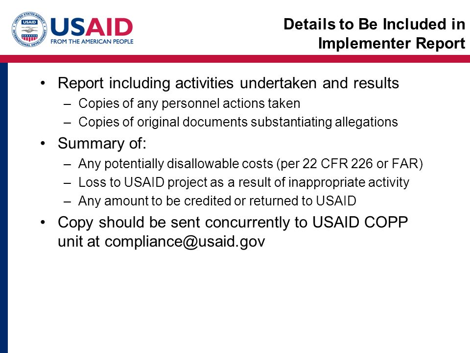 Details to Be Included in Implementer Report Report including activities undertaken and results –Copies of any personnel actions taken –Copies of original documents substantiating allegations Summary of: –Any potentially disallowable costs (per 22 CFR 226 or FAR) –Loss to USAID project as a result of inappropriate activity –Any amount to be credited or returned to USAID Copy should be sent concurrently to USAID COPP unit at