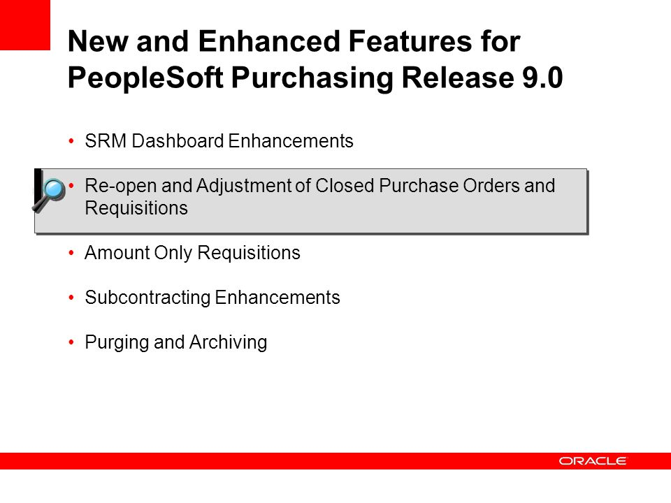 New and Enhanced Features for PeopleSoft Purchasing Release 9.0 SRM Dashboard Enhancements Re-open and Adjustment of Closed Purchase Orders and Requisitions Amount Only Requisitions Subcontracting Enhancements Purging and Archiving