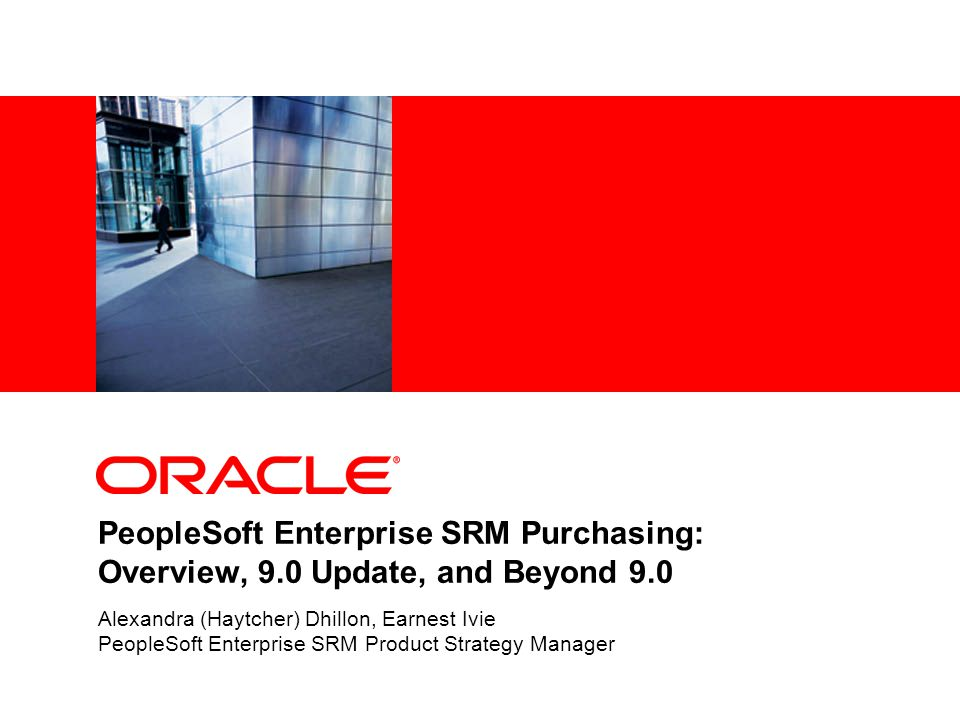 PeopleSoft Enterprise SRM Purchasing: Overview, 9.0 Update, and Beyond 9.0 Alexandra (Haytcher) Dhillon, Earnest Ivie PeopleSoft Enterprise SRM Product Strategy Manager