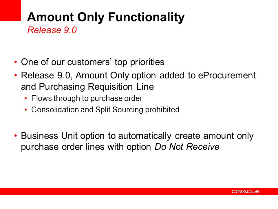 Amount Only Functionality Release 9.0 One of our customers' top priorities Release 9.0, Amount Only option added to eProcurement and Purchasing Requisition Line Flows through to purchase order Consolidation and Split Sourcing prohibited Business Unit option to automatically create amount only purchase order lines with option Do Not Receive
